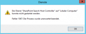 "Fehlermeldung - Der Dienst ""SharePoint Search Host Controller"" auf ""Lokaler Computer"" konnte nicht gestartet werden. Fehler 1067: Der Prozess wurde unerwartet beendet."