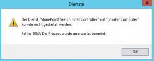 """Fehlermeldung - Der Dienst """"SharePoint Search Host Controller"""" auf """"Lokaler Computer"""" konnte nicht gestartet werden. Fehler 1067: Der Prozess wurde unerwartet beendet."""